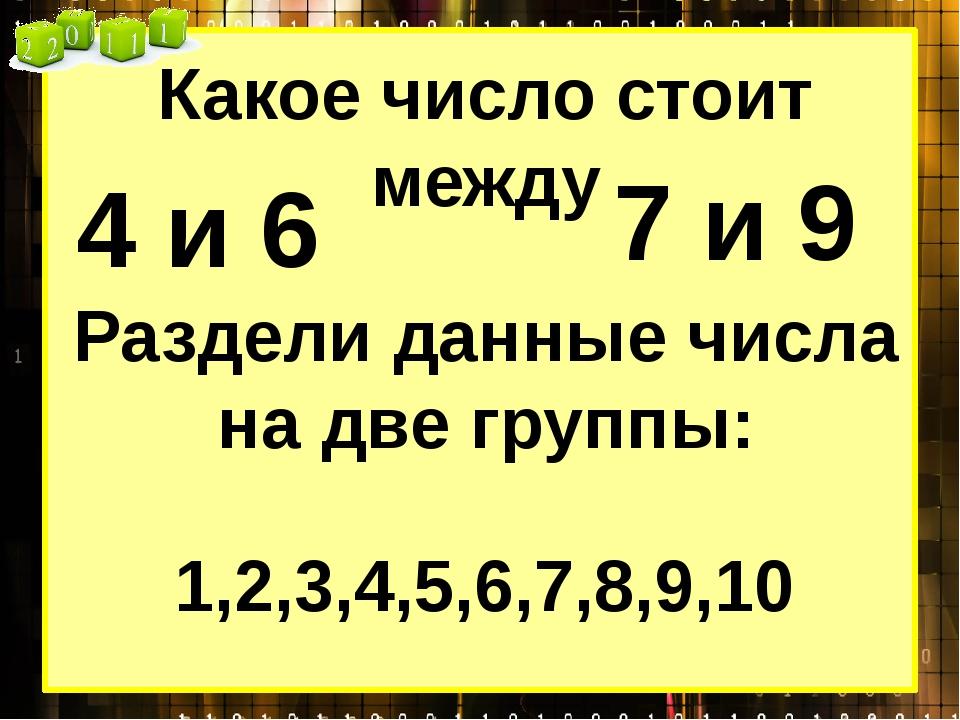 Какое число стоит между 4 и 6 7 и 9 1,2,3,4,5,6,7,8,9,10 Раздели данные числа...