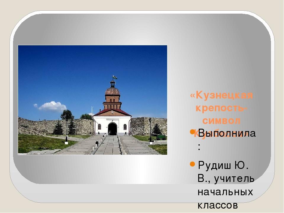 «Кузнецкая крепость-символ Кузбасса» Выполнила : Рудиш Ю. В., учитель началь...
