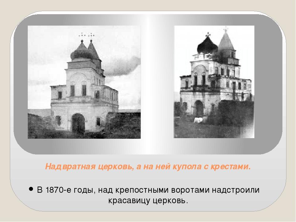 Надвратная церковь, а на ней купола с крестами. В 1870-е годы, над крепостным...