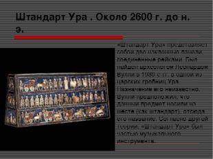Штандарт Ура . Около 2600 г. до н. э. «Штандарт Ура» представляет собой две н