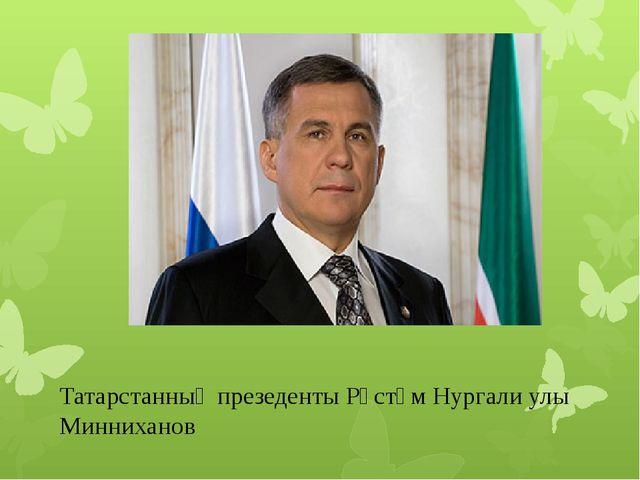 Татарстанның презеденты Рөстәм Нургали улы Минниханов