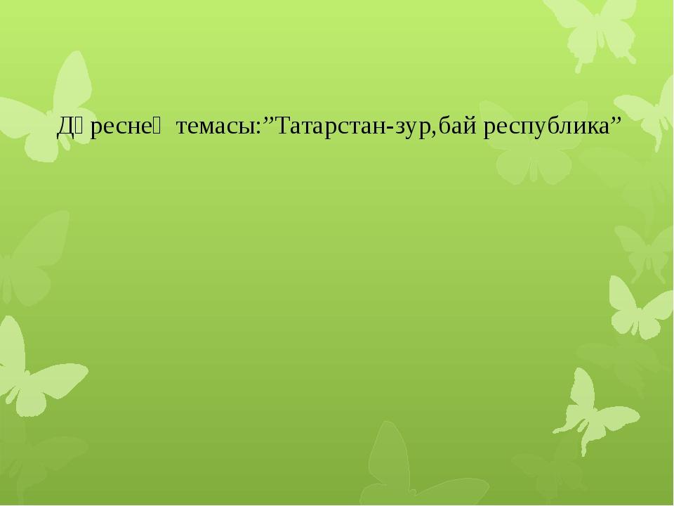 """Дәреснең темасы:""""Татарстан-зур,бай республика"""""""