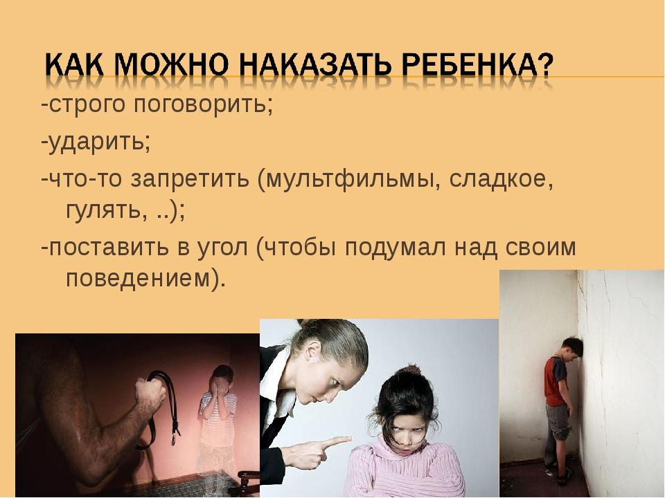 -строго поговорить; -ударить; -что-то запретить (мультфильмы, сладкое, гулять...