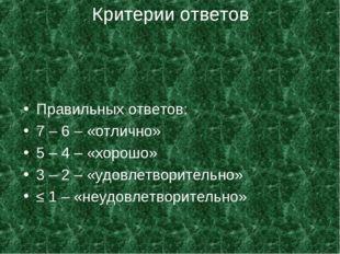 Критерии ответов Правильных ответов: 7 – 6 – «отлично» 5 – 4 – «хорошо» 3 – 2