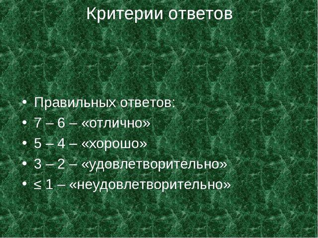 Критерии ответов Правильных ответов: 7 – 6 – «отлично» 5 – 4 – «хорошо» 3 – 2...