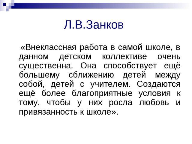 Л.В.Занков «Внеклассная работа в самой школе, в данном детском коллективе оч...