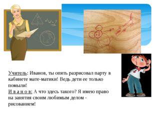 Учитель: Иванов, ты опять разрисовал парту в кабинете математики! Ведь дети