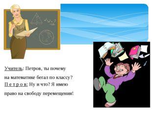 Учитель: Петров, ты почему на математике бегал по классу? П е т р о в: Ну и