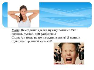 Мама: Немедленно сделай музыку потише! Уже полночь, ты весь дом разбудишь! С