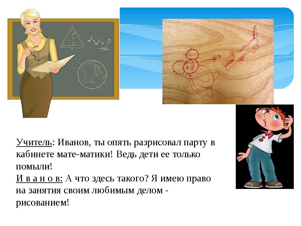Учитель: Иванов, ты опять разрисовал парту в кабинете математики! Ведь дети...