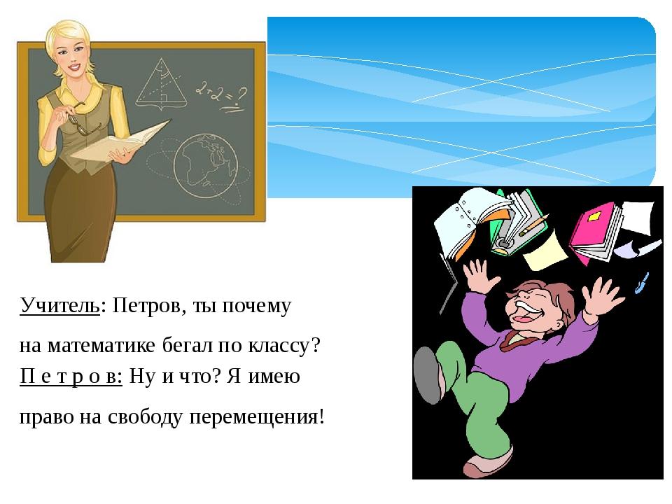 Учитель: Петров, ты почему на математике бегал по классу? П е т р о в: Ну и...