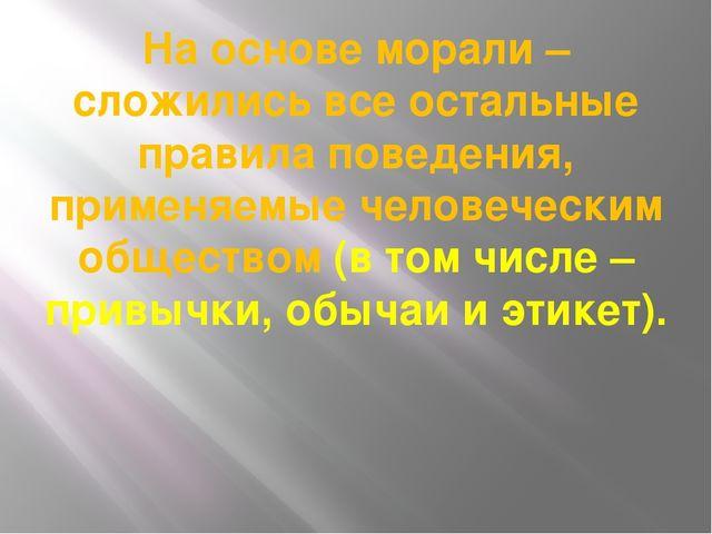 На основе морали – сложились все остальные правила поведения, применяемые чел...