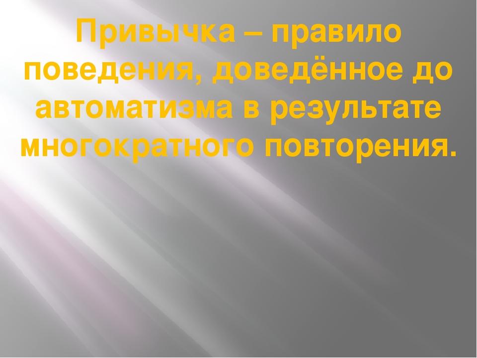Привычка – правило поведения, доведённое до автоматизма в результате многокра...