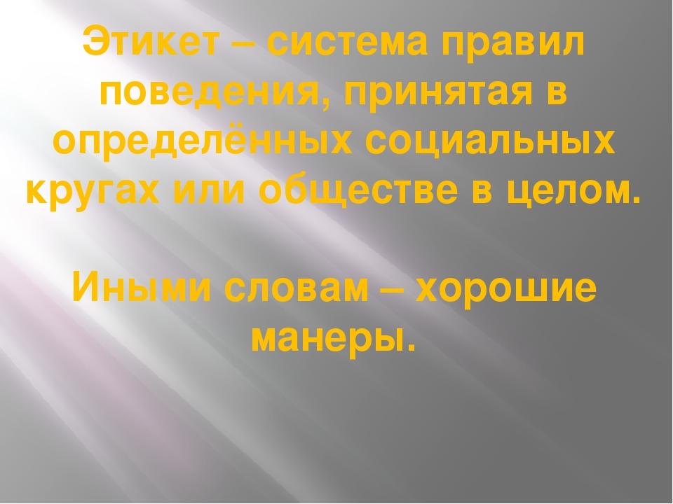 Этикет – система правил поведения, принятая в определённых социальных кругах...