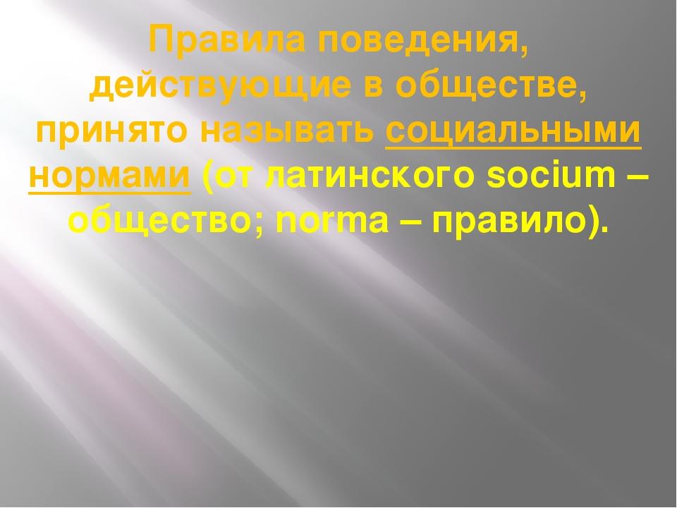 Правила поведения, действующие в обществе, принято называть социальными норма...