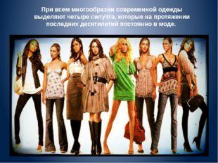 При всем многообразии современной одежды выделяют четыре силуэта, которые на