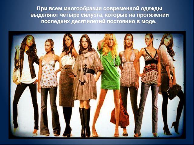 При всем многообразии современной одежды выделяют четыре силуэта, которые на...
