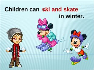 Children can … in winter. ski and skate