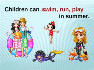Children can … in summer. swim, run, play