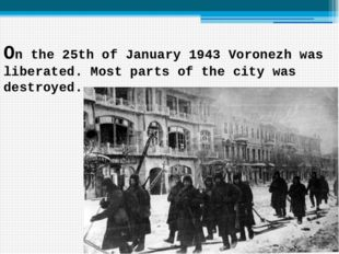 On the 25th of January 1943 Voronezh was liberated. Most parts of the city wa