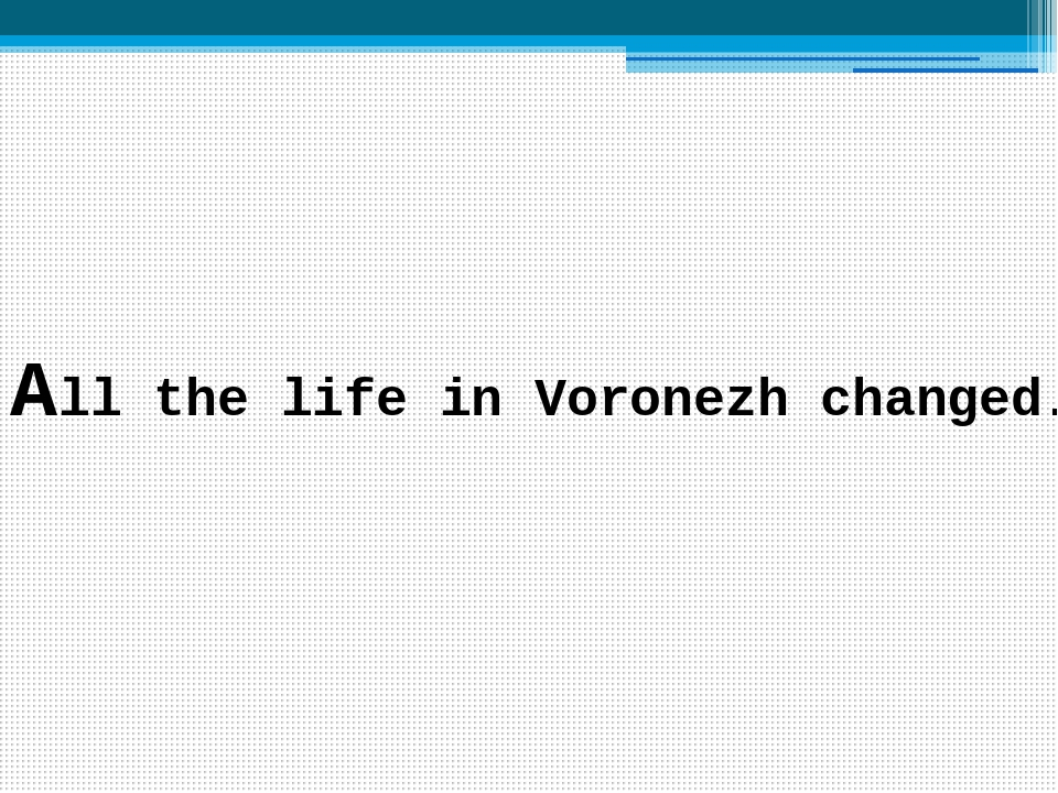 All the life in Voronezh changed.