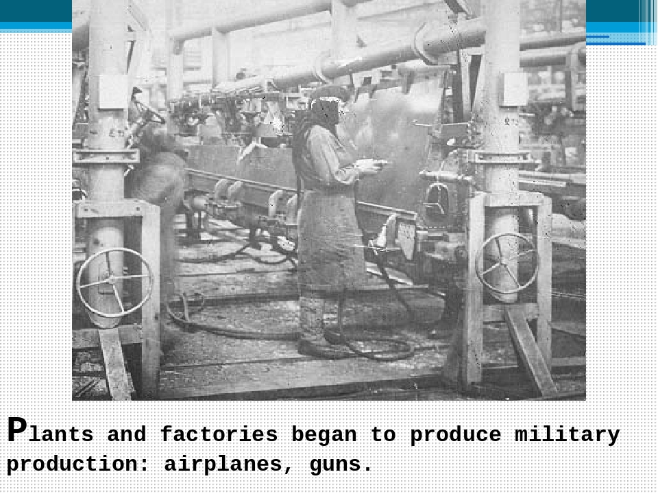 Plants and factories began to produce military production: airplanes, guns.
