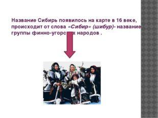 Название Сибирь появилось на карте в 16 веке, происходит от слова «Сибир» (ши