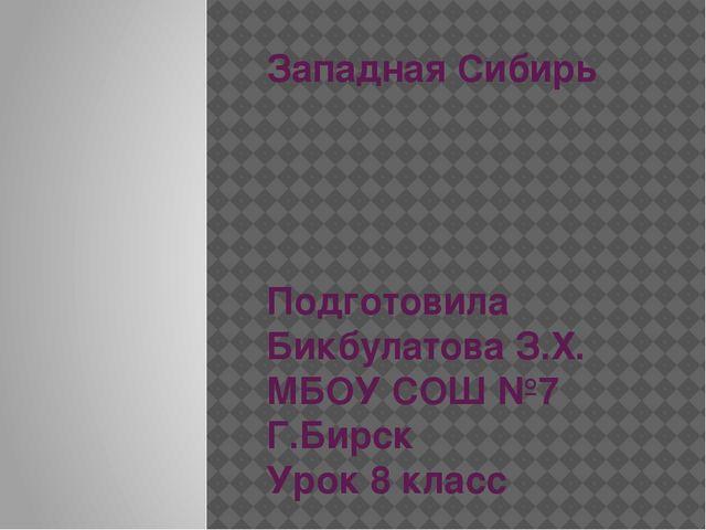 Западная Сибирь Подготовила Бикбулатова З.Х. МБОУ СОШ №7 Г.Бирск Урок 8 класс