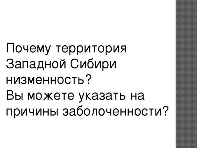 Почему территория Западной Сибири низменность? Вы можете указать на причины з...