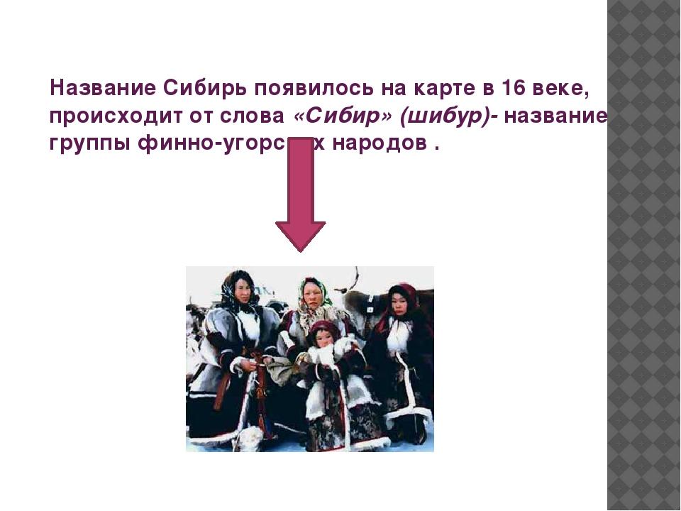 Название Сибирь появилось на карте в 16 веке, происходит от слова «Сибир» (ши...