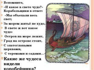 Вспомните, «И какое в свете чудо?» Корабельщики в ответ: «Мы объехали весь св