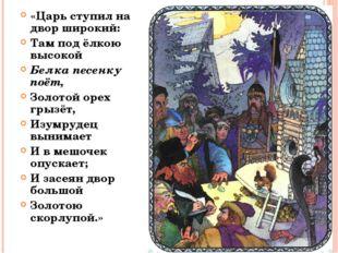 «Царь ступил на двор широкий: Там под ёлкою высокой Белка песенку поёт, Золот