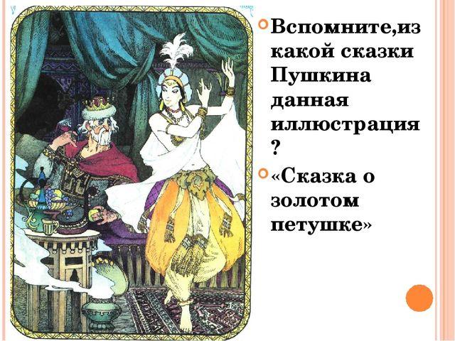 Вспомните,из какой сказки Пушкина данная иллюстрация? «Сказка о золотом петуш...