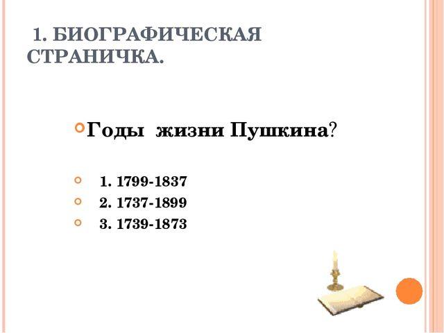 1. БИОГРАФИЧЕСКАЯ СТРАНИЧКА. Годы жизни Пушкина? 1. 1799-1837 2. 1737-1899 3...