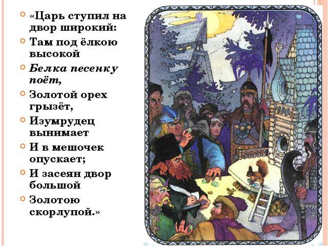 «Царь ступил на двор широкий: Там под ёлкою высокой Белка песенку поёт, Золот...
