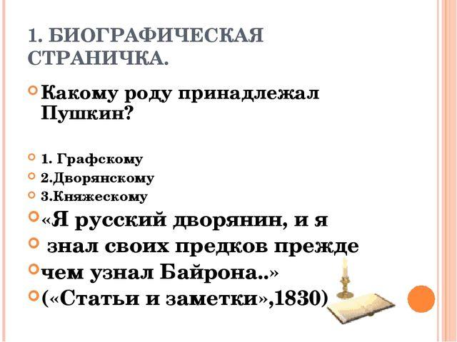1. БИОГРАФИЧЕСКАЯ СТРАНИЧКА. Какому роду принадлежал Пушкин? 1. Графскому 2.Д...