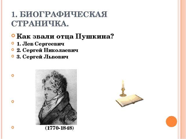 1. БИОГРАФИЧЕСКАЯ СТРАНИЧКА. Как звали отца Пушкина? 1. Лев Сергеевич 2. Серг...