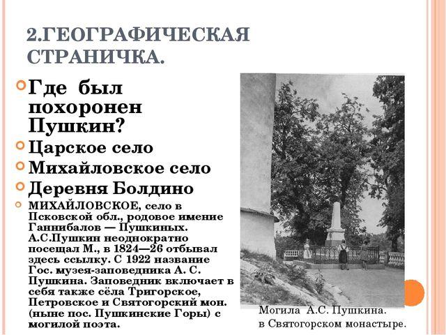 2.ГЕОГРАФИЧЕСКАЯ СТРАНИЧКА. Где был похоронен Пушкин? Царское село Михайловск...