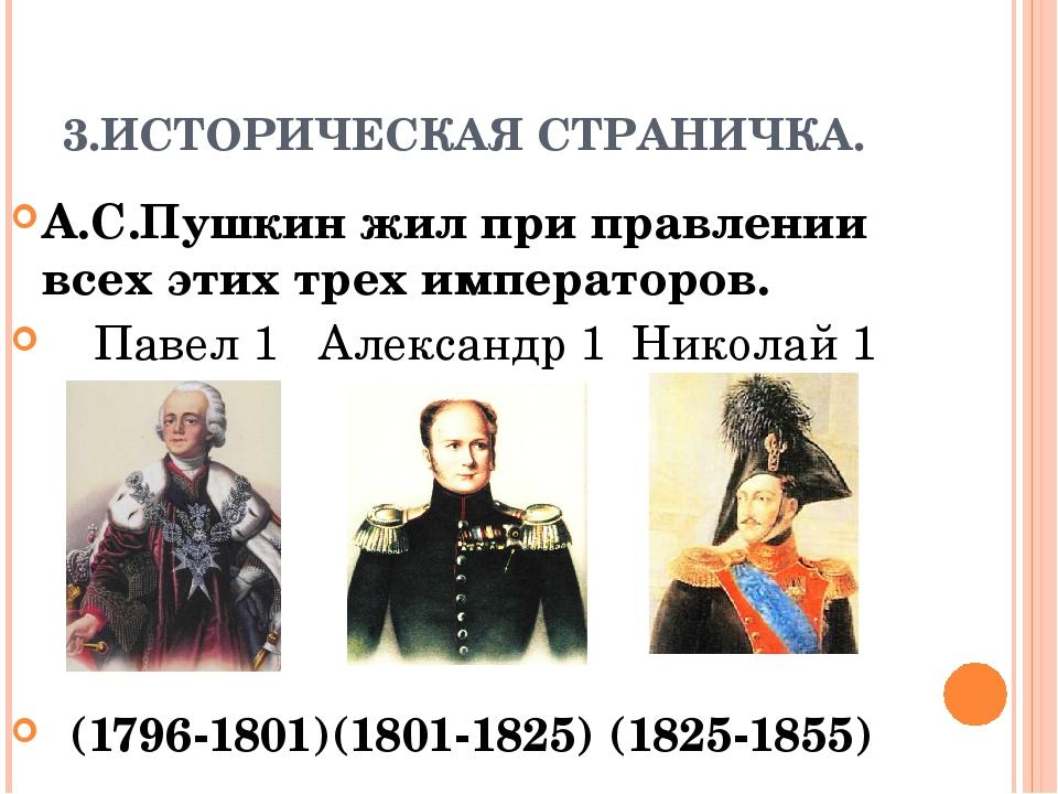 3.ИСТОРИЧЕСКАЯ СТРАНИЧКА. А.С.Пушкин жил при правлении всех этих трех императ...