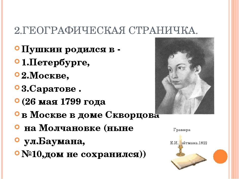 2.ГЕОГРАФИЧЕСКАЯ СТРАНИЧКА. Пушкин родился в - 1.Петербурге, 2.Москве, 3.Сара...