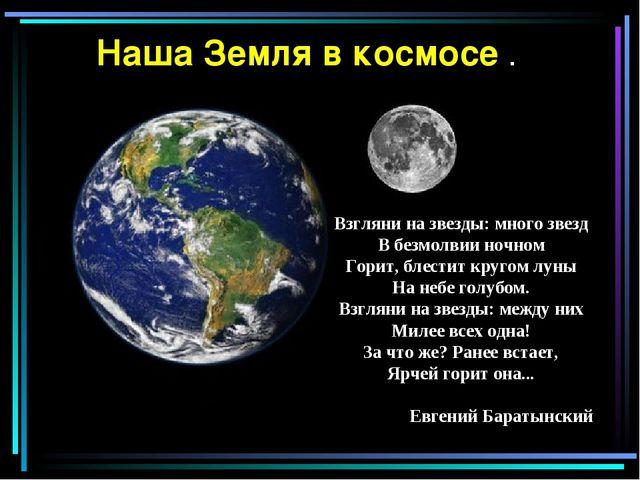 Наша Земля в космосе . Взгляни на звезды: много звезд В безмолвии ночном Гори...
