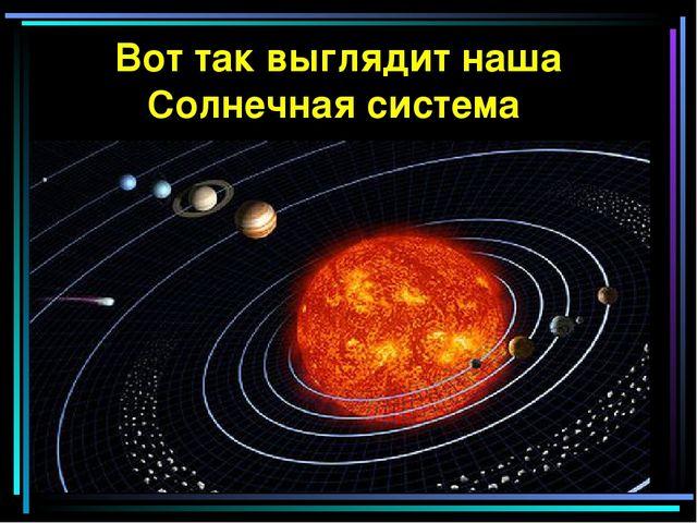 Вот так выглядит наша Солнечная система