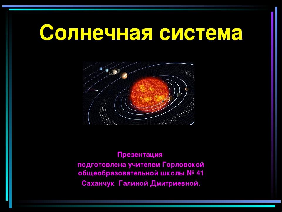 Солнечная система Презентация подготовлена учителем Горловской общеобразовате...