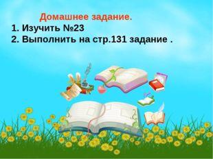 Домашнее задание. 1. Изучить №23 2. Выполнить на стр.131 задание .