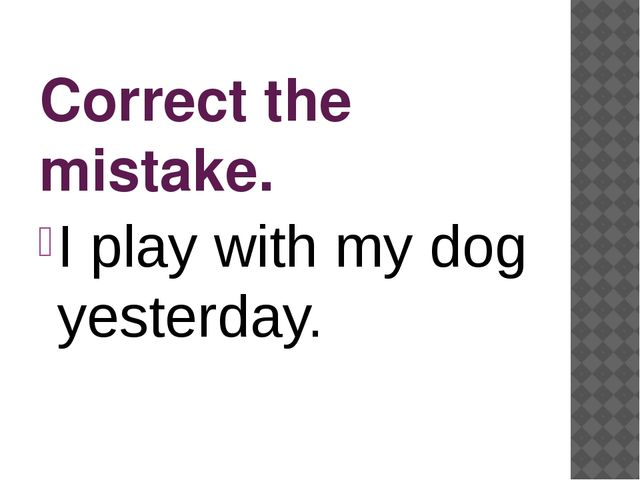 Correct the mistake. I play with my dog yesterday.