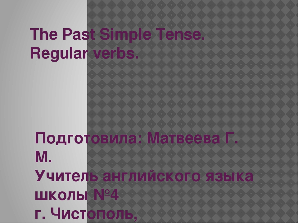 The Past Simple Tense. Regular verbs. Подготовила: Матвеева Г. М. Учитель анг...