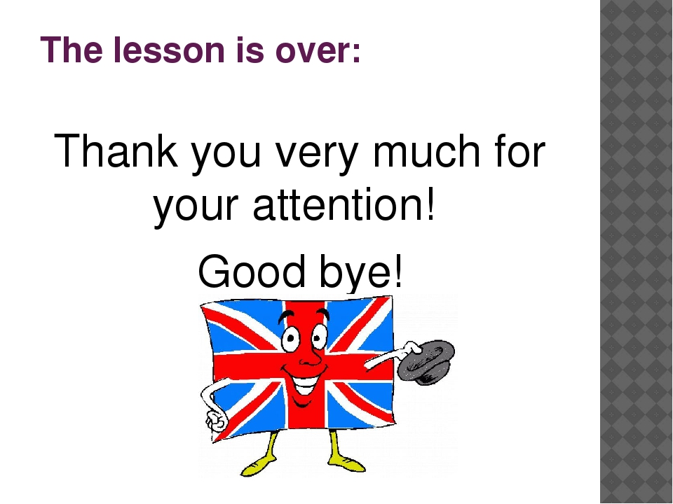 The lesson is over: Thank you very much for your attention! Good bye!