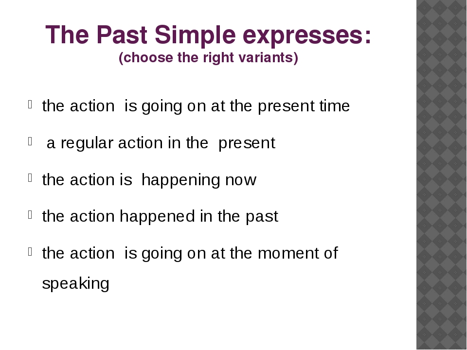 The Past Simple expresses: (choose the right variants) the action is going on...