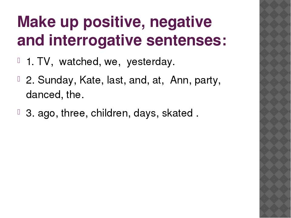 Make up positive, negative and interrogative sentenses: 1. TV, watched, we, y...