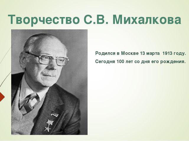 Творчество С.В. Михалкова Родился в Москве 13 марта 1913 году. Сегодня 100 ле...